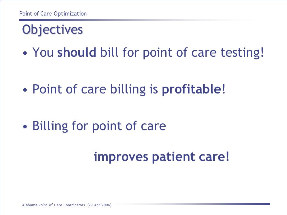 Point of Care Optimization Alabama Point of Care Coordinators (27 Apr 2006) Objectives You should bill for point of care testing! Point of care billin