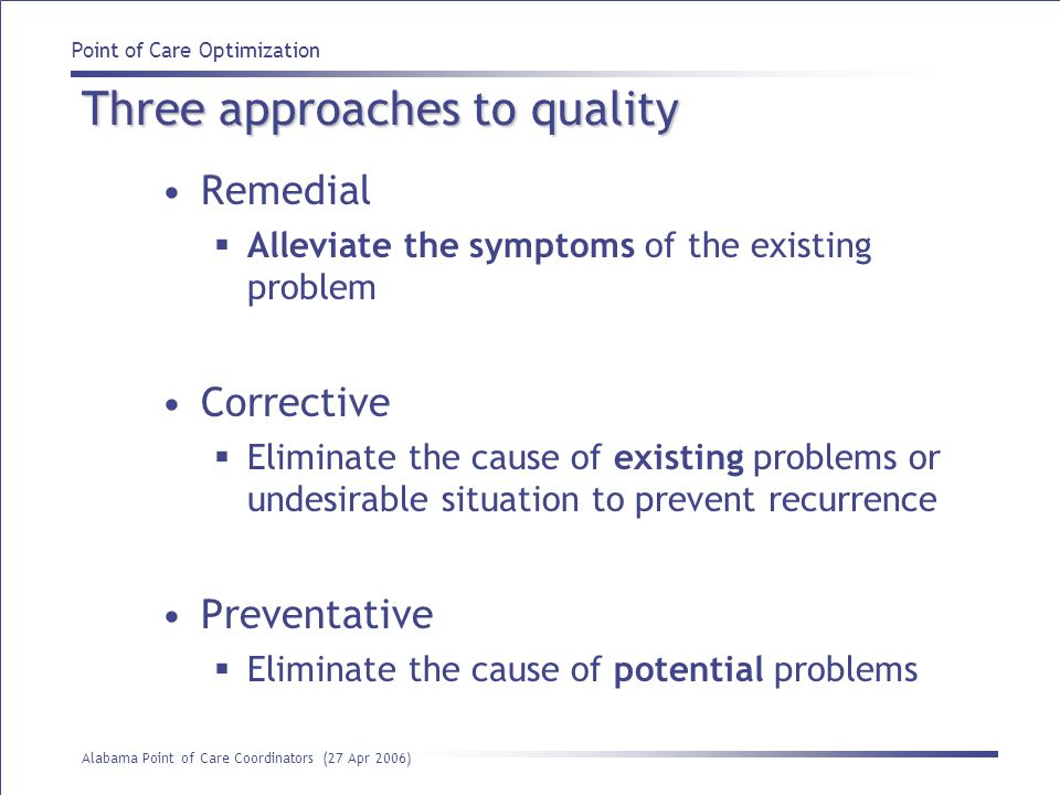 Point of Care Optimization Alabama Point of Care Coordinators (27 Apr 2006) Three approaches to quality Remedial Alleviate the symptoms of the existin