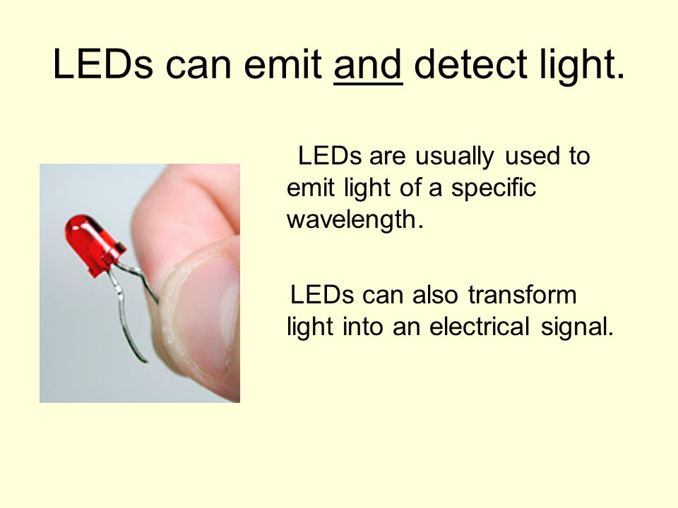 LEDs can emit and detect light. LEDs are usually used to emit light of a specific wavelength. LEDs can also transform light into an electrical signal.