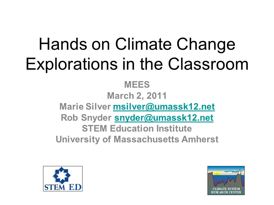 Hands on Climate Change Explorations in the Classroom MEES March 2, 2011 Marie Silver msilver@umassk12.netmsilver@umassk12.net Rob Snyder snyder@umassk12.netsnyder@umassk12.net STEM Education Institute University of Massachusetts Amherst