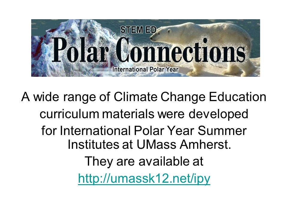 A wide range of Climate Change Education curriculum materials were developed for International Polar Year Summer Institutes at UMass Amherst.