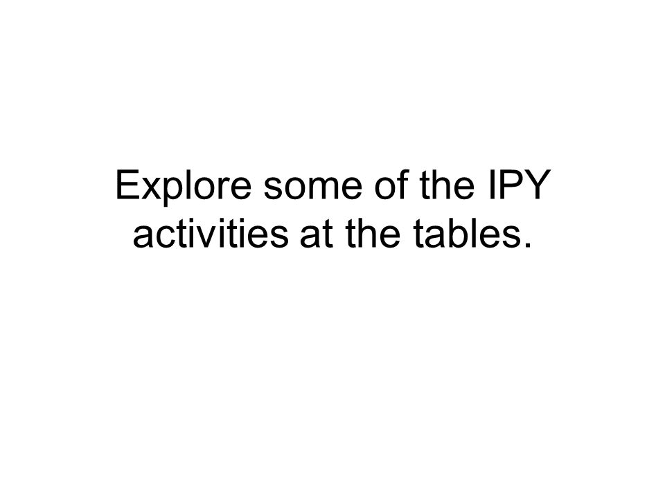 Explore some of the IPY activities at the tables.