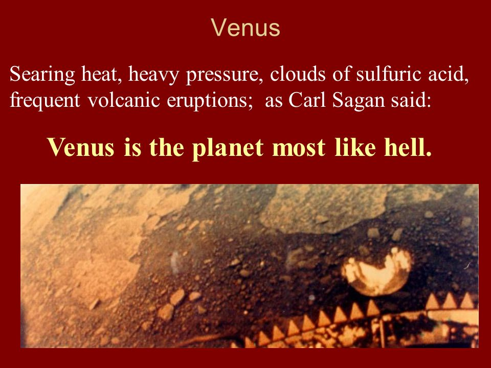 Venus Searing heat, heavy pressure, clouds of sulfuric acid, frequent volcanic eruptions; as Carl Sagan said: Venus is the planet most like hell.
