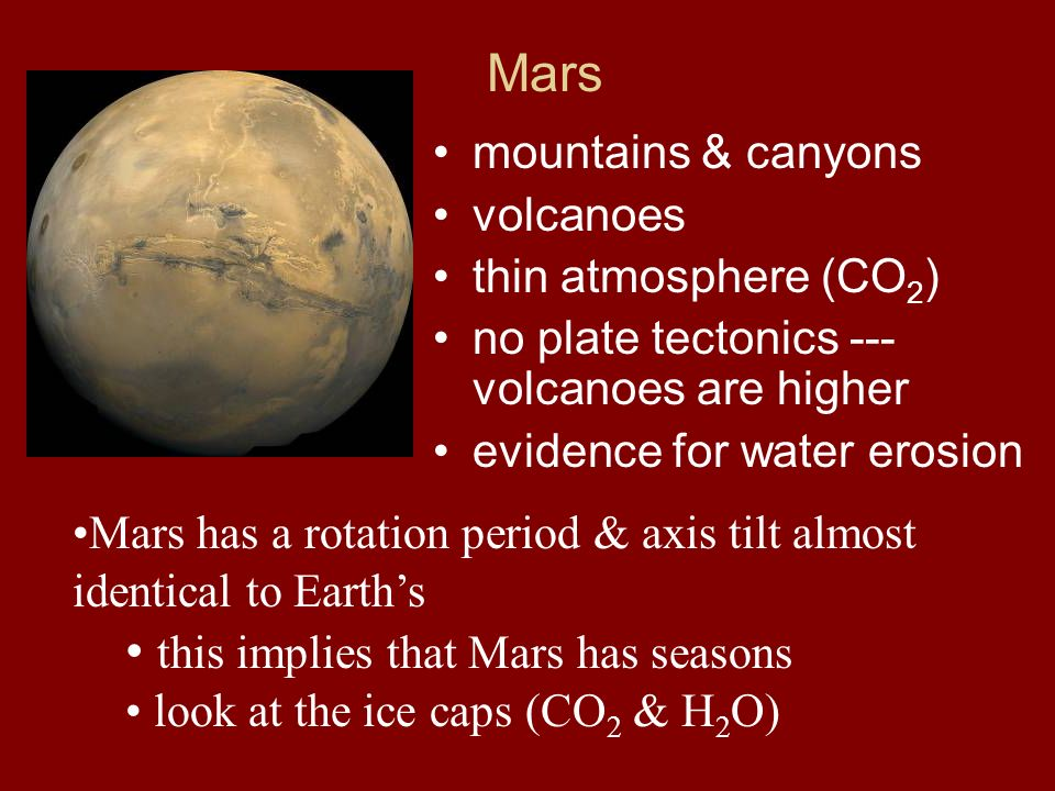Mars mountains & canyons volcanoes thin atmosphere (CO 2 ) no plate tectonics --- volcanoes are higher evidence for water erosion Mars has a rotation period & axis tilt almost identical to Earths this implies that Mars has seasons look at the ice caps (CO 2 & H 2 O)