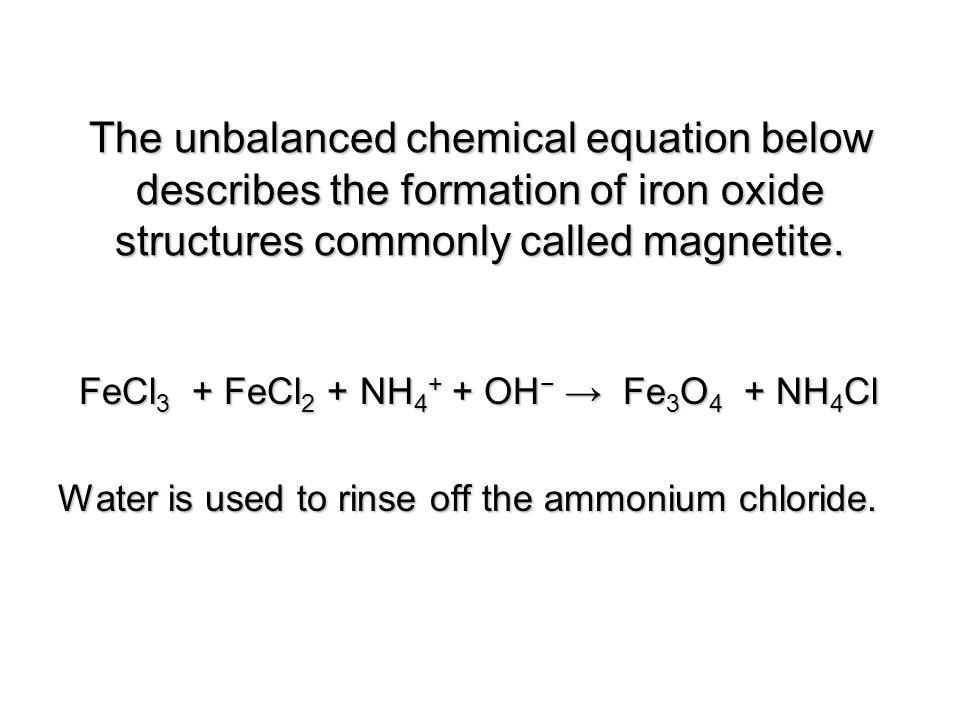 The unbalanced chemical equation below describes the formation of iron oxide structures commonly called magnetite.
