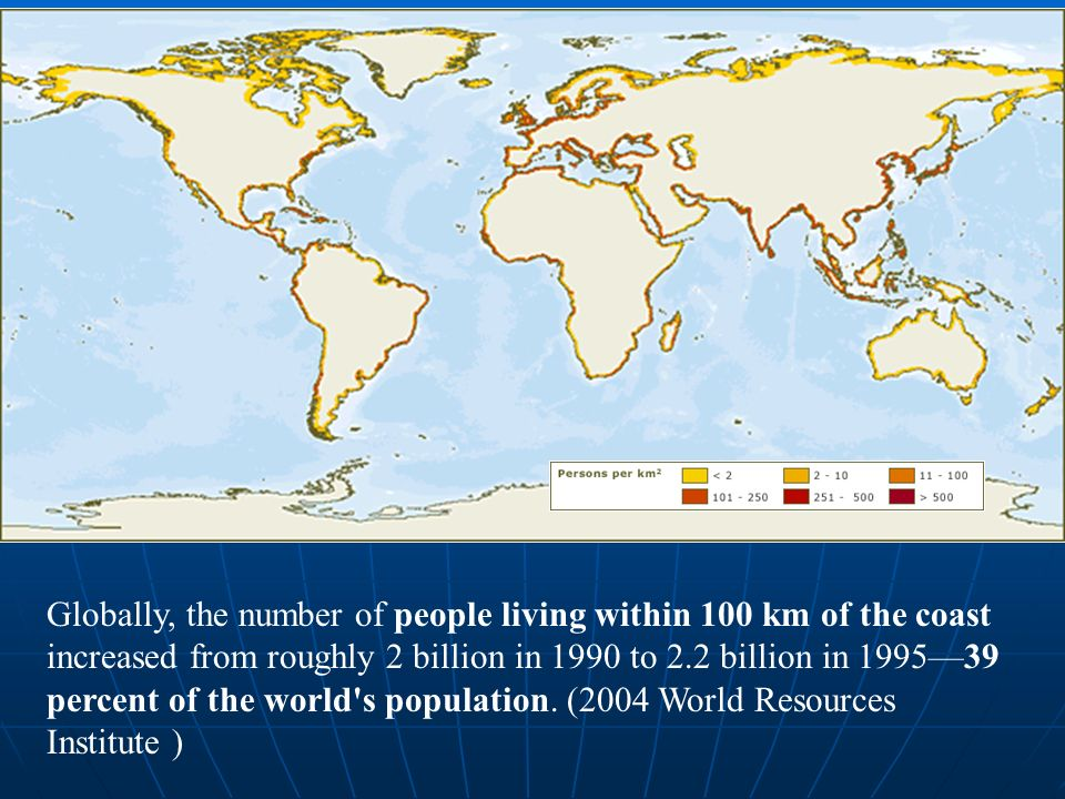 Globally, the number of people living within 100 km of the coast increased from roughly 2 billion in 1990 to 2.2 billion in 199539 percent of the world s population.