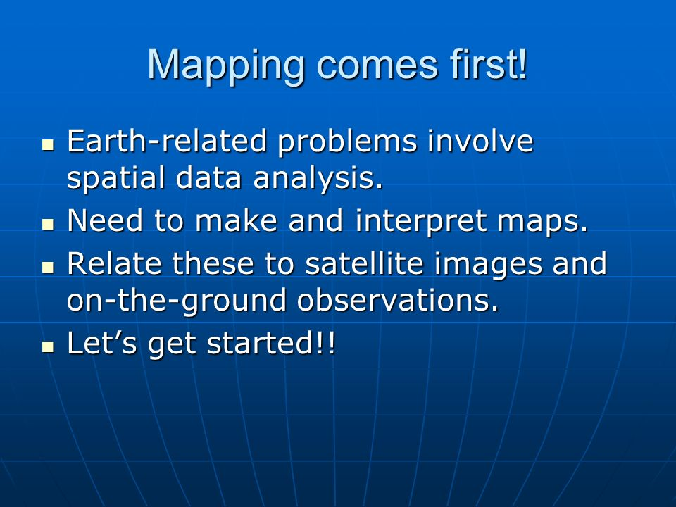 Mapping comes first. Earth-related problems involve spatial data analysis.