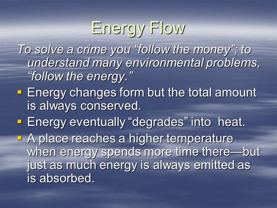 Energy Flow To solve a crime you follow the money; to understand many environmental problems, follow the energy.