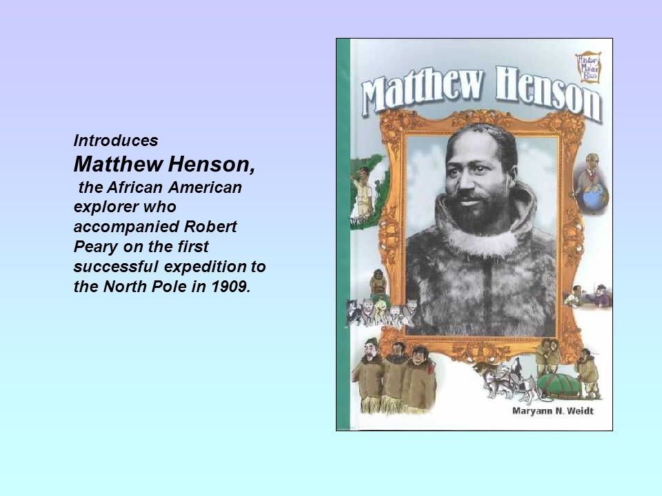 Introduces Matthew Henson, the African American explorer who accompanied Robert Peary on the first successful expedition to the North Pole in 1909.