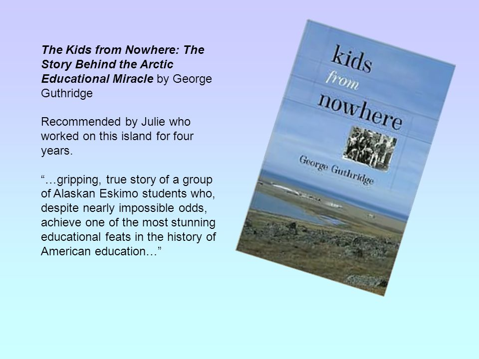 The Kids from Nowhere: The Story Behind the Arctic Educational Miracle by George Guthridge Recommended by Julie who worked on this island for four yea