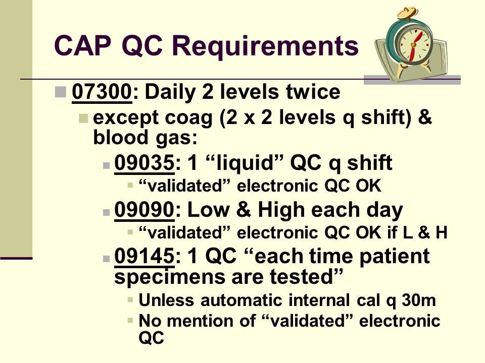 CAP QC Requirements 07300: Daily 2 levels twice except coag (2 x 2 levels q shift) & blood gas: 09035: 1 liquid QC q shift validated electronic QC OK
