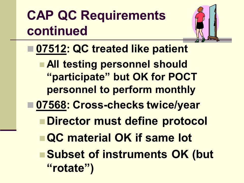 CAP QC Requirements continued 07512: QC treated like patient All testing personnel should participate but OK for POCT personnel to perform monthly 075
