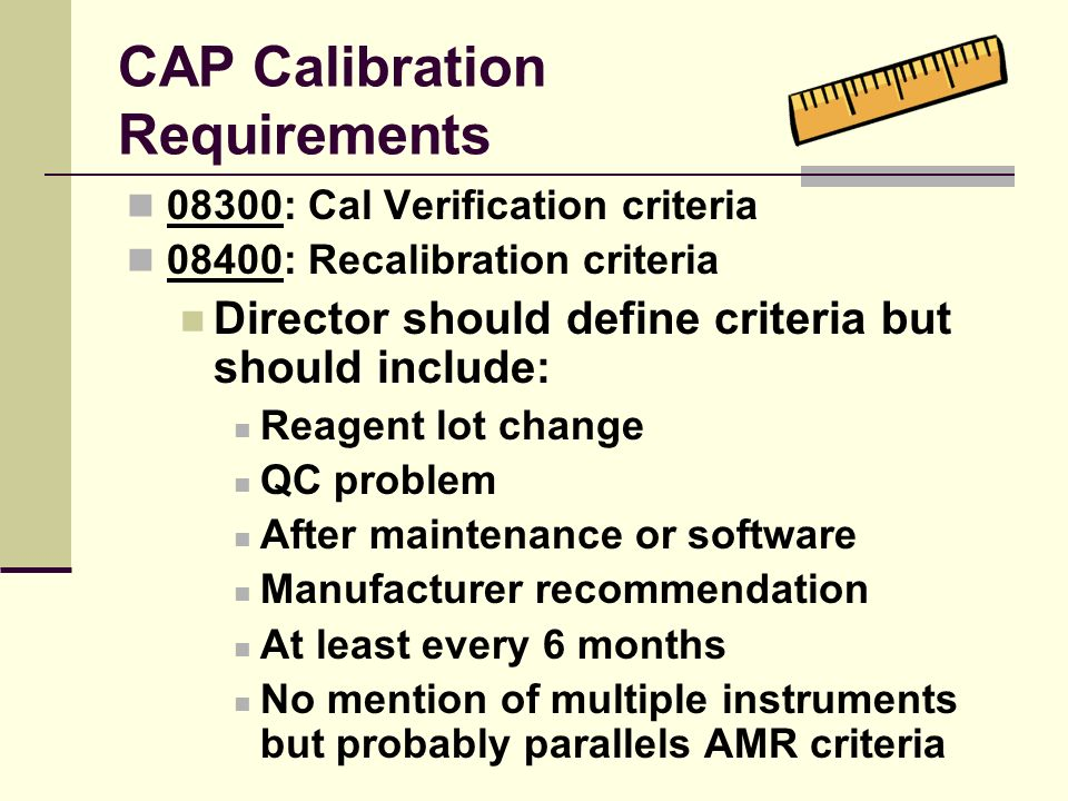 CAP Calibration Requirements 08300: Cal Verification criteria 08400: Recalibration criteria Director should define criteria but should include: Reagen