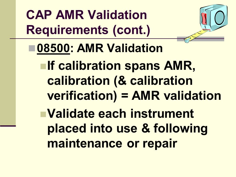 CAP AMR Validation Requirements (cont.) 08500: AMR Validation If calibration spans AMR, calibration (& calibration verification) = AMR validation Vali