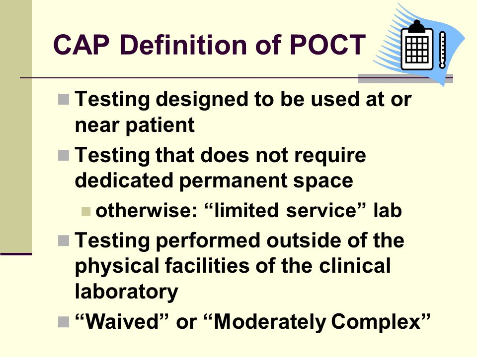 CAP Definition of POCT Testing designed to be used at or near patient Testing that does not require dedicated permanent space otherwise: limited servi