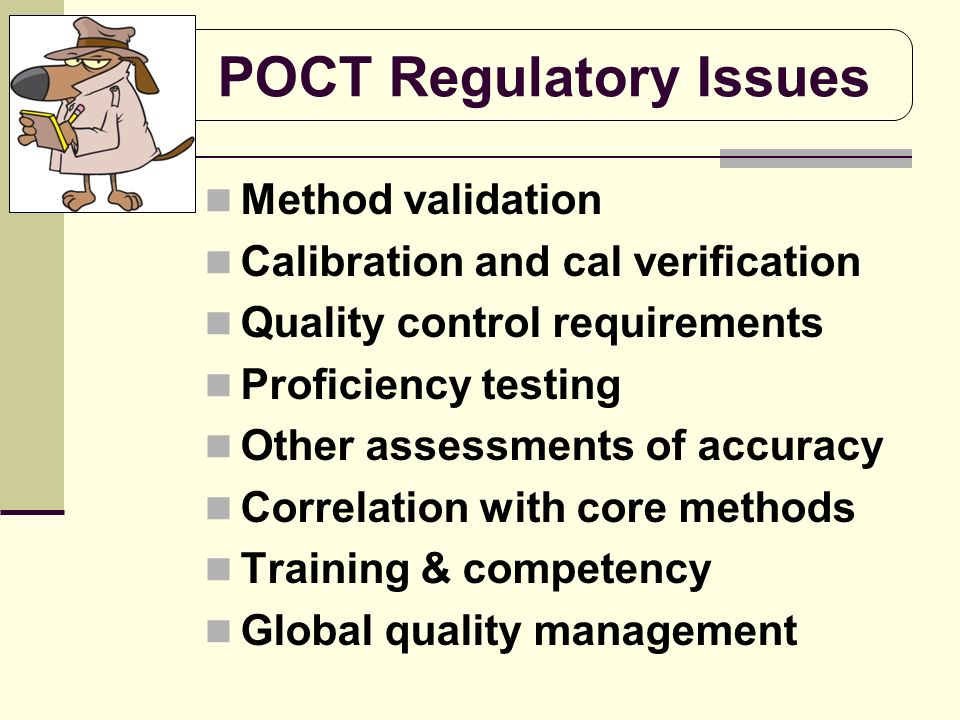 POCT Regulatory Issues Method validation Calibration and cal verification Quality control requirements Proficiency testing Other assessments of accura