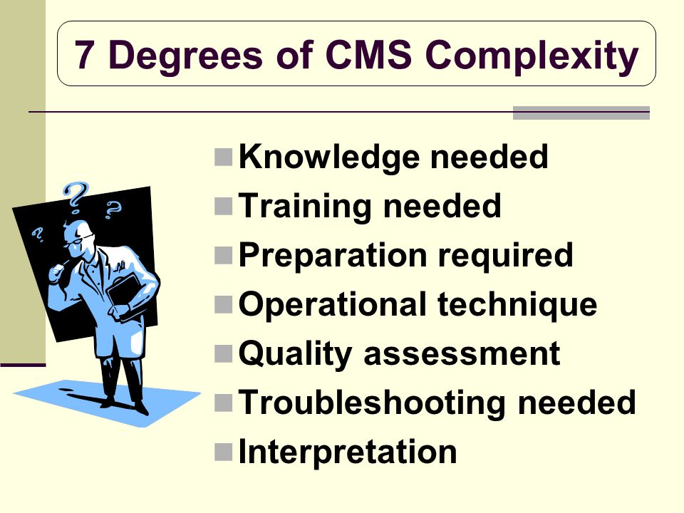 7 Degrees of CMS Complexity Knowledge needed Training needed Preparation required Operational technique Quality assessment Troubleshooting needed Inte