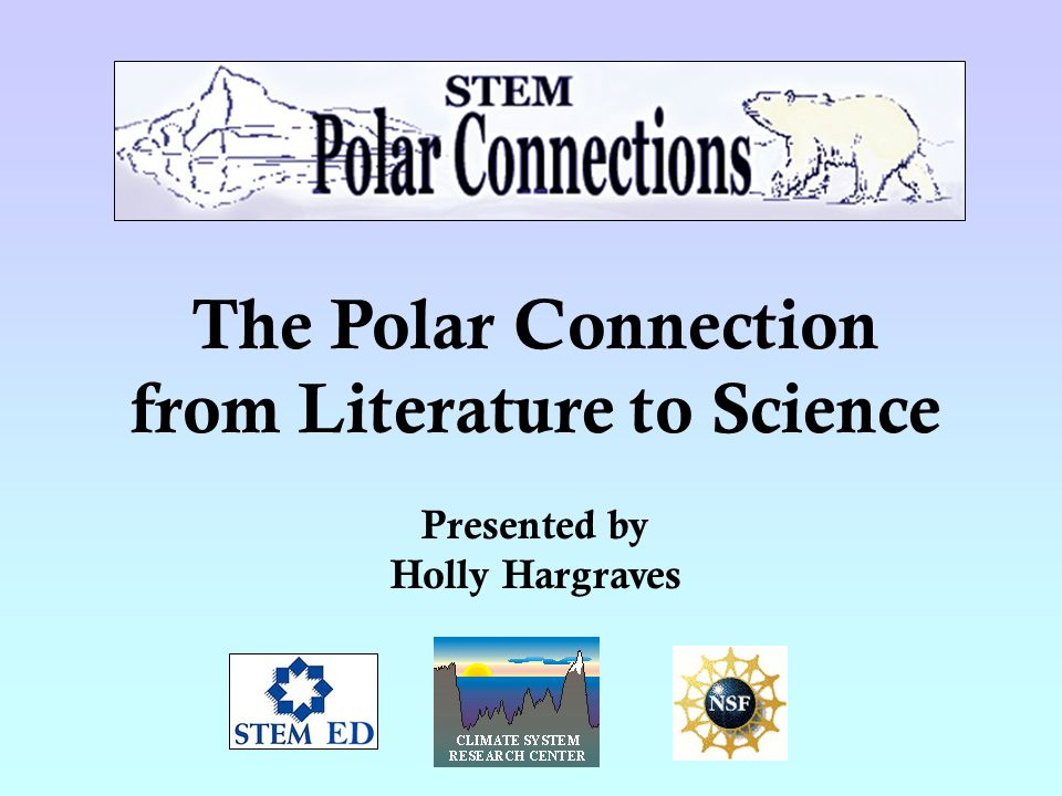 The Polar Connection from Literature to Science Presented by Holly Hargraves