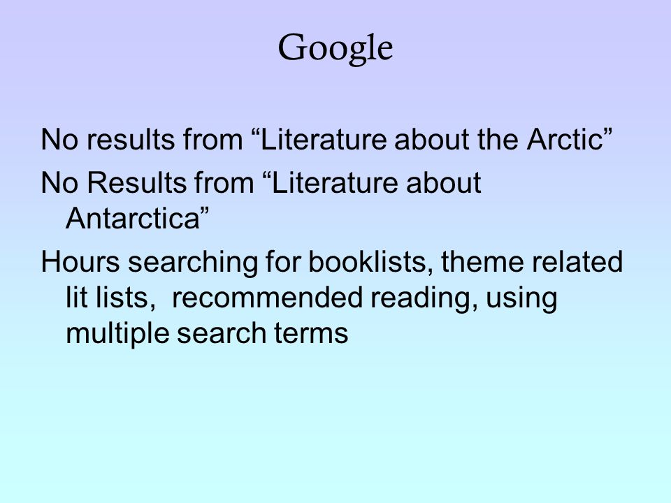 Google No results from Literature about the Arctic No Results from Literature about Antarctica Hours searching for booklists, theme related lit lists, recommended reading, using multiple search terms