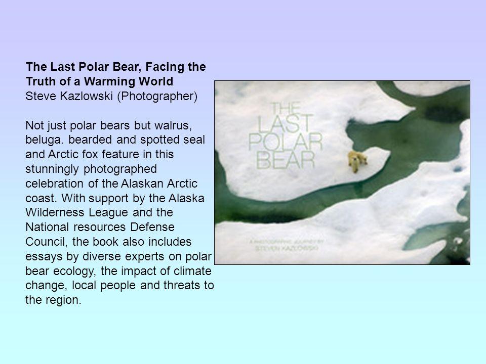 The Last Polar Bear, Facing the Truth of a Warming World Steve Kazlowski (Photographer) Not just polar bears but walrus, beluga. bearded and spotted s