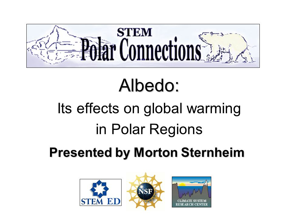 Albedo: Its effects on global warming in Polar Regions Presented by Morton Sternheim