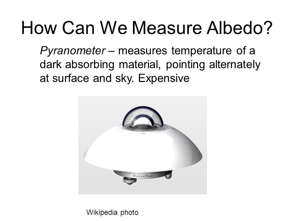 How Can We Measure Albedo? Pyranometer – measures temperature of a dark absorbing material, pointing alternately at surface and sky. Expensive Wikiped