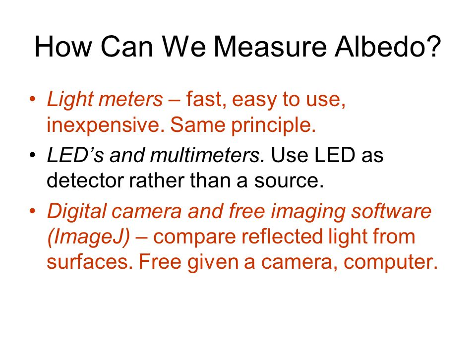 How Can We Measure Albedo? Light meters – fast, easy to use, inexpensive. Same principle. LEDs and multimeters. Use LED as detector rather than a sour