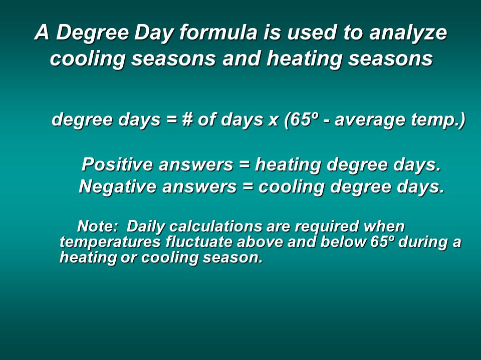 A Degree Day formula is used to analyze cooling seasons and heating seasons degree days = # of days x (65º - average temp.) Positive answers = heating degree days.