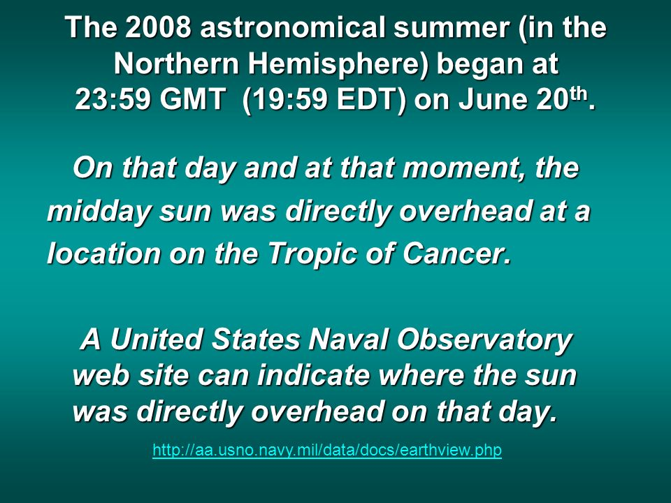 The 2008 astronomical summer (in the Northern Hemisphere) began at 23:59 GMT (19:59 EDT) on June 20 th.