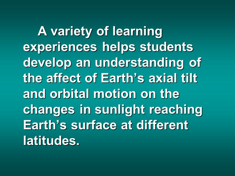 A variety of learning experiences helps students develop an understanding of the affect of Earths axial tilt and orbital motion on the changes in sunlight reaching Earths surface at different latitudes.