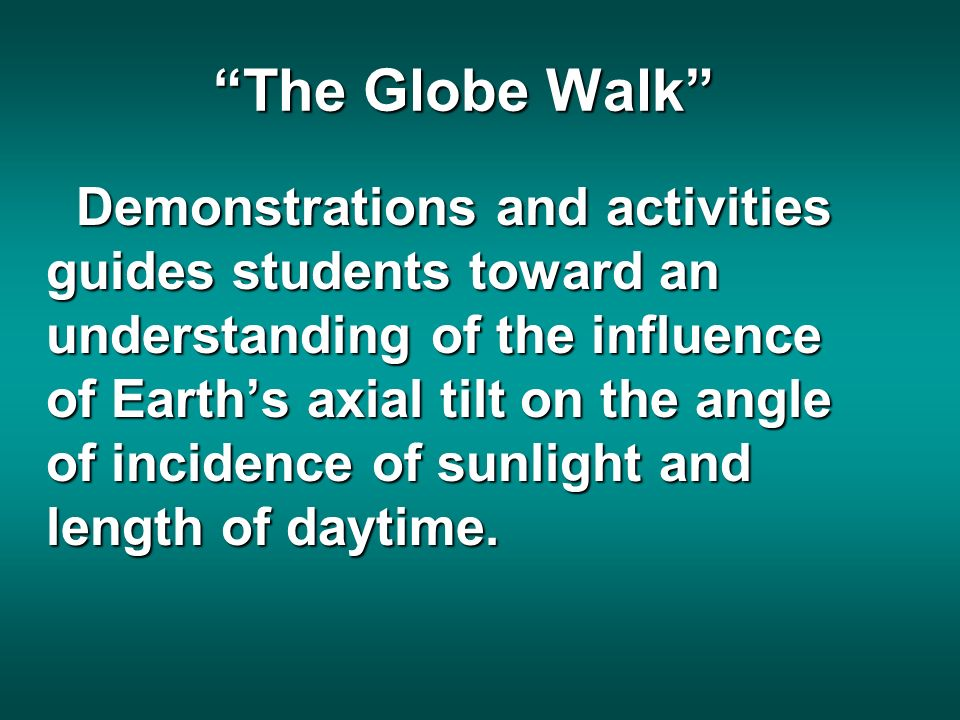 The Globe Walk Demonstrations and activities guides students toward an understanding of the influence of Earths axial tilt on the angle of incidence of sunlight and length of daytime.