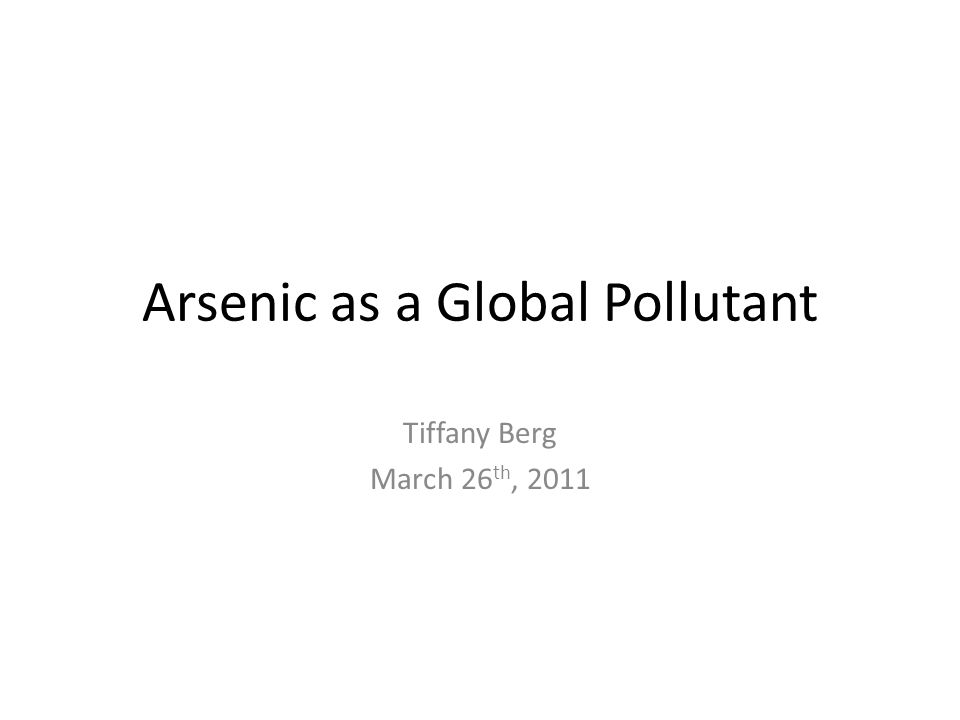 Arsenic as a Global Pollutant Tiffany Berg March 26 th, 2011