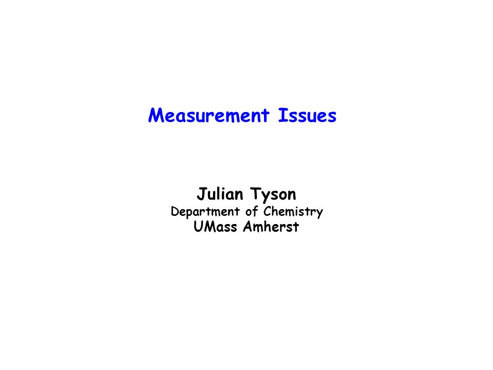 Measurement Issues Julian Tyson Department of Chemistry UMass Amherst