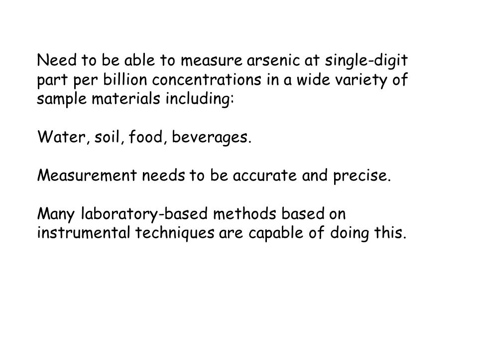 Need to be able to measure arsenic at single-digit part per billion concentrations in a wide variety of sample materials including: Water, soil, food,