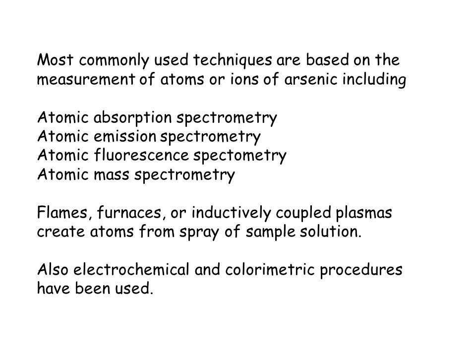 Most commonly used techniques are based on the measurement of atoms or ions of arsenic including Atomic absorption spectrometry Atomic emission spectr