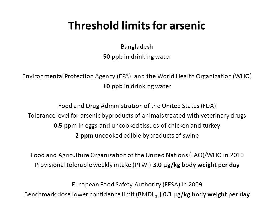 Threshold limits for arsenic Bangladesh 50 ppb in drinking water Environmental Protection Agency (EPA) and the World Health Organization (WHO) 10 ppb in drinking water Food and Drug Administration of the United States (FDA) Tolerance level for arsenic byproducts of animals treated with veterinary drugs 0.5 ppm in eggs and uncooked tissues of chicken and turkey 2 ppm uncooked edible byproducts of swine Food and Agriculture Organization of the United Nations (FAO)/WHO in 2010 Provisional tolerable weekly intake (PTWI) 3.0 µg/kg body weight per day European Food Safety Authority (EFSA) in 2009 Benchmark dose lower confidence limit (BMDL 01 ) 0.3 µg/kg body weight per day