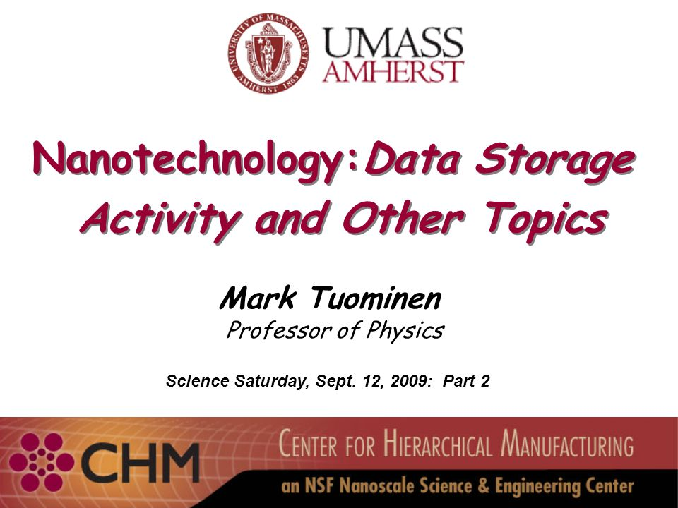 Nanotechnology:Data Storage Activity and Other Topics Nanotechnology:Data Storage Activity and Other Topics Mark Tuominen Professor of Physics Science Saturday, Sept.