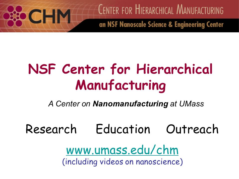 NSF Center for Hierarchical Manufacturing ResearchEducationOutreach A Center on Nanomanufacturing at UMass www.umass.edu/chm (including videos on nanoscience)