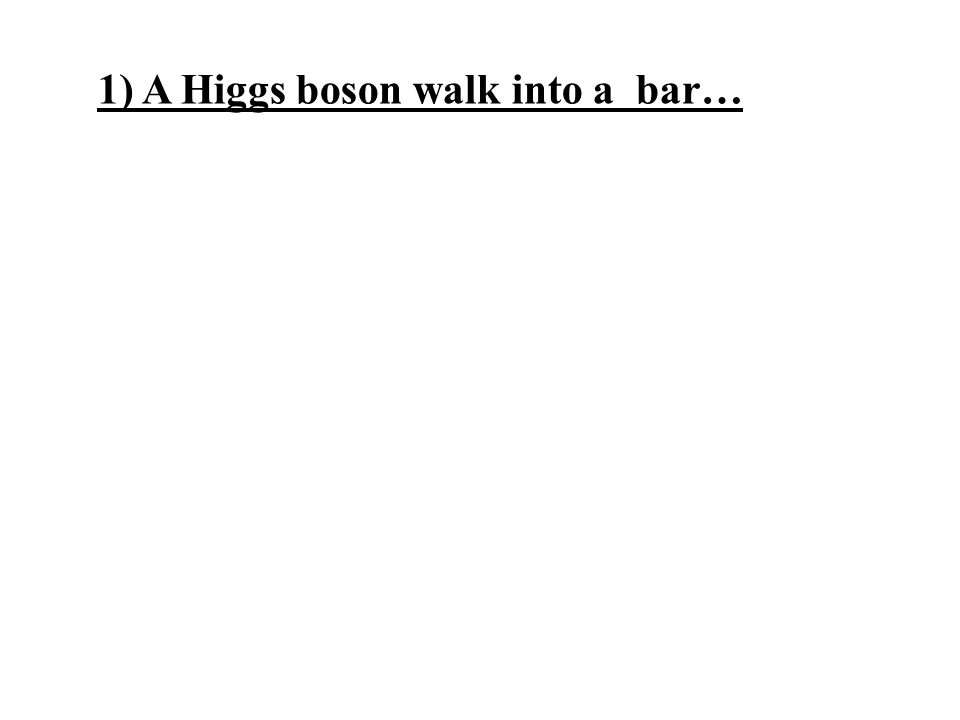 1) A Higgs boson walk into a bar…