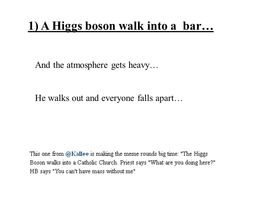 1) A Higgs boson walk into a bar… And the atmosphere gets heavy… He walks out and everyone falls apart…