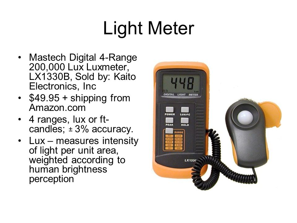 Light Meter Mastech Digital 4-Range 200,000 Lux Luxmeter, LX1330B, Sold by: Kaito Electronics, Inc $49.95 + shipping from Amazon.com 4 ranges, lux or ft- candles; ± 3% accuracy.
