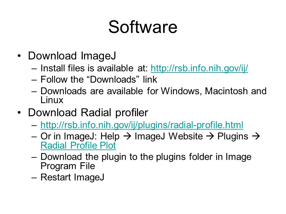 Software Download ImageJ –Install files is available at: http://rsb.info.nih.gov/ij/http://rsb.info.nih.gov/ij/ –Follow the Downloads link –Downloads are available for Windows, Macintosh and Linux Download Radial profiler –http://rsb.info.nih.gov/ij/plugins/radial-profile.htmlhttp://rsb.info.nih.gov/ij/plugins/radial-profile.html –Or in ImageJ: Help ImageJ Website Plugins Radial Profile Plot Radial Profile Plot –Download the plugin to the plugins folder in Image Program File –Restart ImageJ