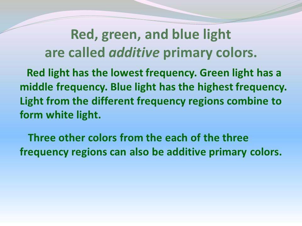 Red, green, and blue light are called additive primary colors. Red light has the lowest frequency. Green light has a middle frequency. Blue light has