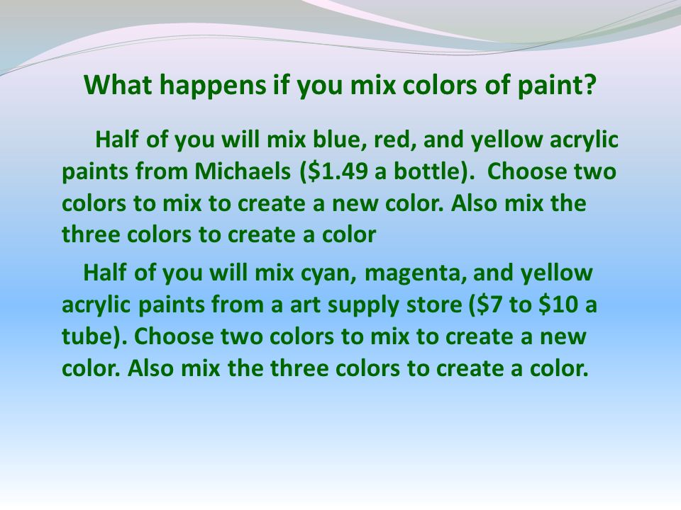 What happens if you mix colors of paint? Half of you will mix blue, red, and yellow acrylic paints from Michaels ($1.49 a bottle). Choose two colors t