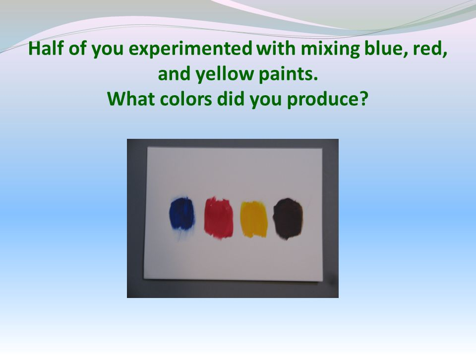 Half of you experimented with mixing blue, red, and yellow paints. What colors did you produce?