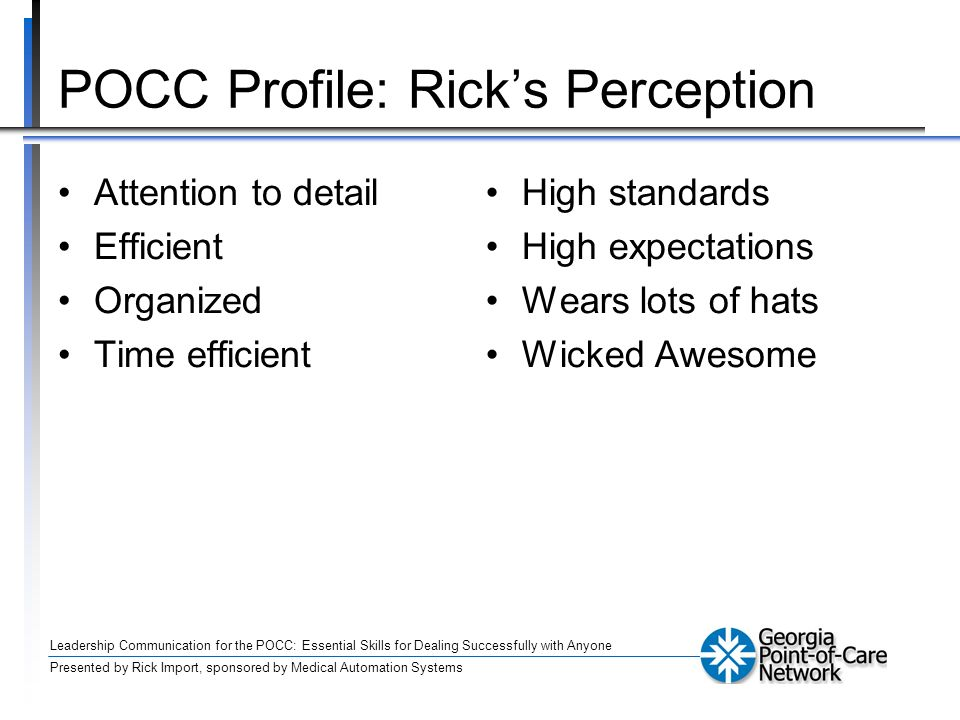 Leadership Communication for the POCC: Essential Skills for Dealing Successfully with Anyone Presented by Rick Import, sponsored by Medical Automation Systems POCC Profile: Ricks Perception Attention to detail Efficient Organized Time efficient High standards High expectations Wears lots of hats Wicked Awesome