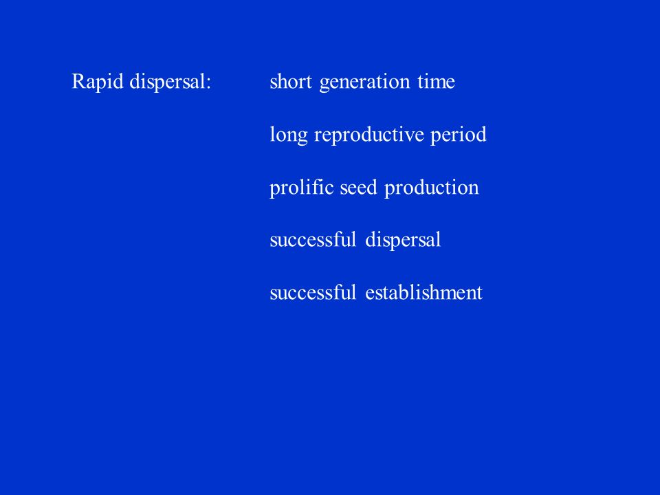 Rapid dispersal:short generation time long reproductive period prolific seed production successful dispersal successful establishment