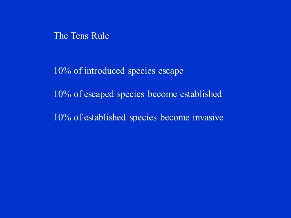 The Tens Rule 10% of introduced species escape 10% of escaped species become established 10% of established species become invasive