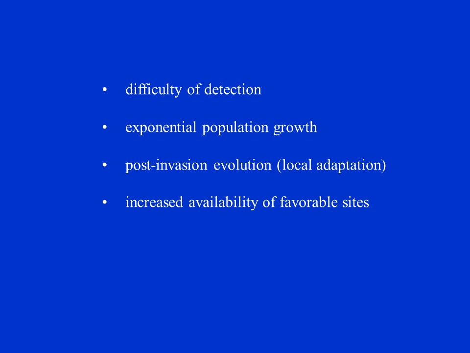 difficulty of detection exponential population growth post-invasion evolution (local adaptation) increased availability of favorable sites