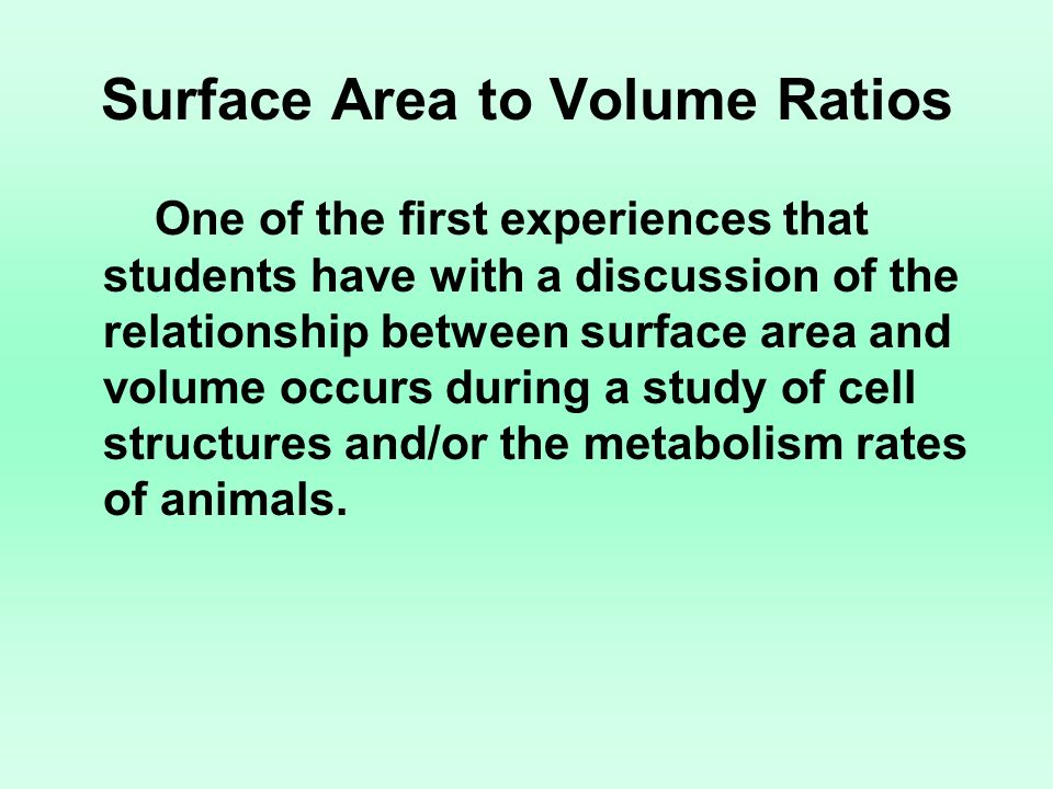 Surface Area to Volume Ratios One of the first experiences that students have with a discussion of the relationship between surface area and volume oc